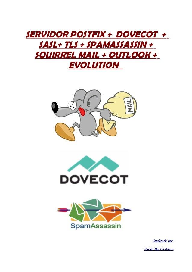 SERVIDOR POSTFIX + DOVECOT + SASL+ TLS + SPAMASSASSIN + SQUIRREL MAIL + OUTLOOK + EVOLUTION  Realizado por: Javier Martin ...