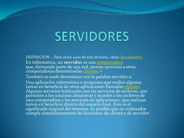 SERVIDORES<br />DEFINICION  : Para otros usos de este término, véase Servidumbre.<br />En informática, un servidor es una ...