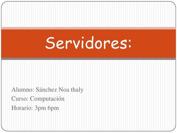Alumno: Sánchez Noa thaly<br />Curso: Computación<br />Horario: 3pm 6pm<br />Servidores:<br />