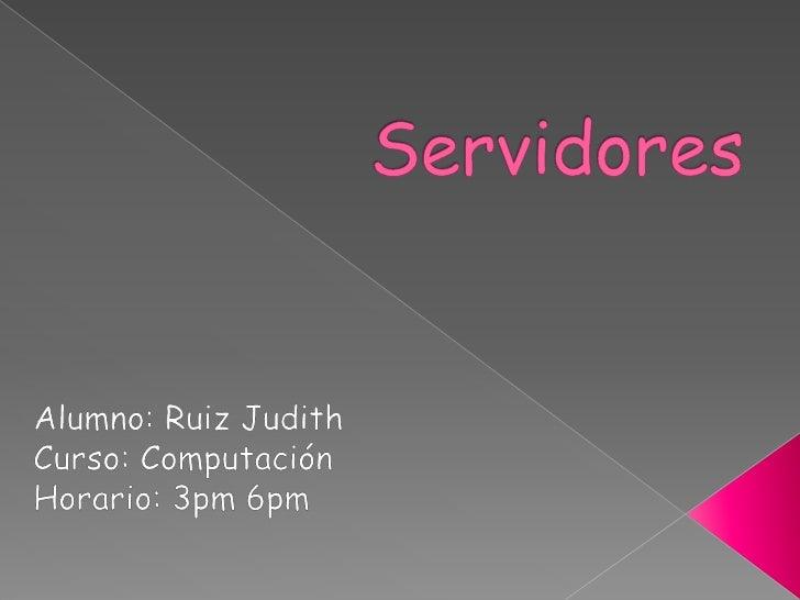 Servidores<br />Alumno: Ruiz Judith<br />Curso: Computación<br />Horario: 3pm 6pm<br />