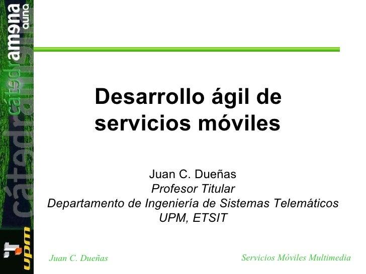Juan C. Dueñas Profesor Titular Departamento de Ingeniería de Sistemas Telemáticos UPM, ETSIT Desarrollo ágil de servicios...