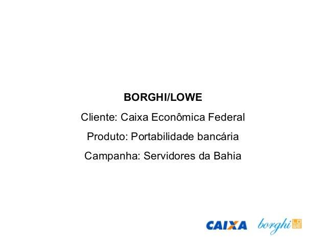 BORGHI/LOWE Cliente: Caixa Econômica Federal Produto: Portabilidade bancária Campanha: Servidores da Bahia