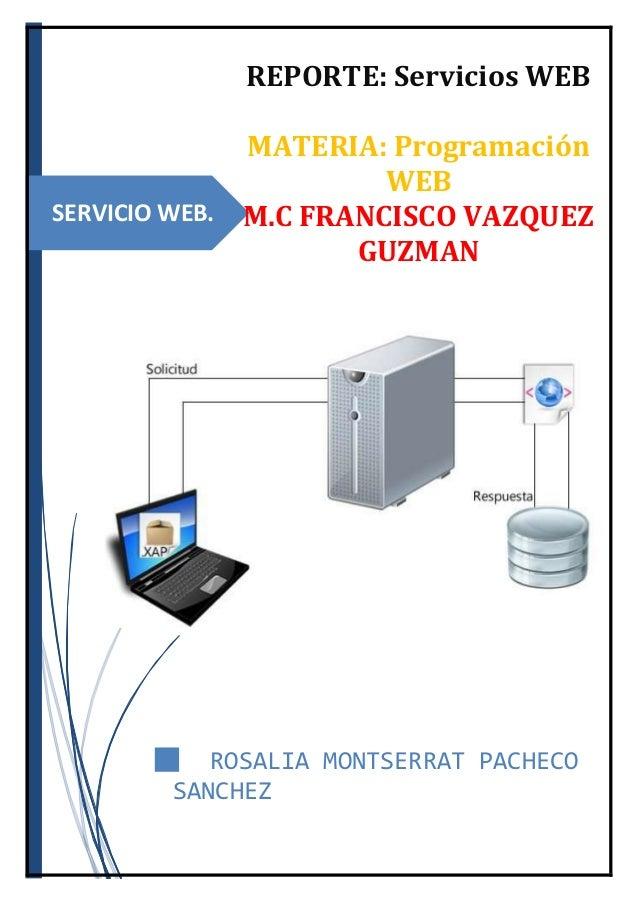 SERVICIO WEB. REPORTE: Servicios WEB MATERIA: Programación WEB M.C FRANCISCO VAZQUEZ GUZMAN █ ROSALIA MONTSERRAT PACHECO S...