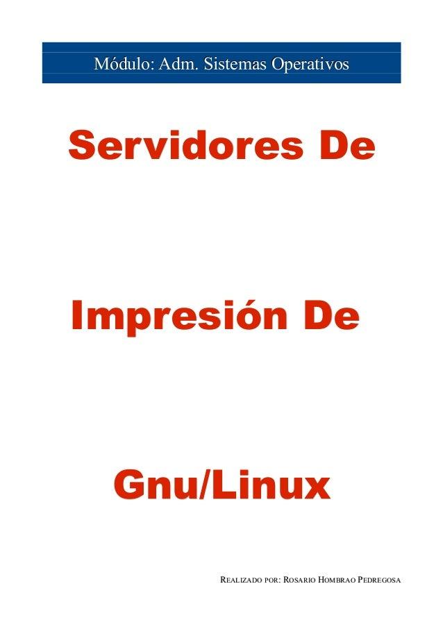 Módulo: Adm. Sistemas OperativosServidores DeImpresión De   Gnu/Linux                REALIZADO POR: ROSARIO HOMBRAO PEDREG...