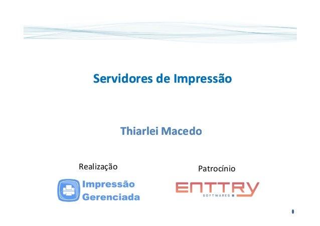 Servidores de ImpressãoServidores de Impressão ThiarleiThiarlei MacedoMacedo PatrocínioRealização