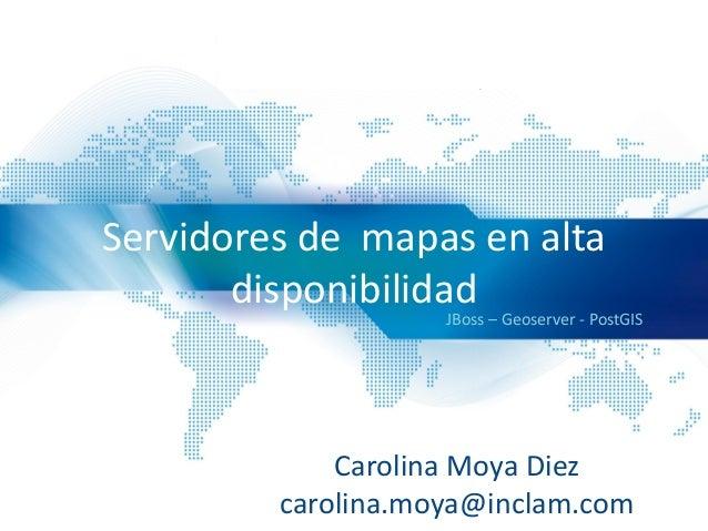 Servidores de mapas en alta disponibilidad JBoss – Geoserver - PostGIS Carolina Moya Diez carolina.moya@inclam.com