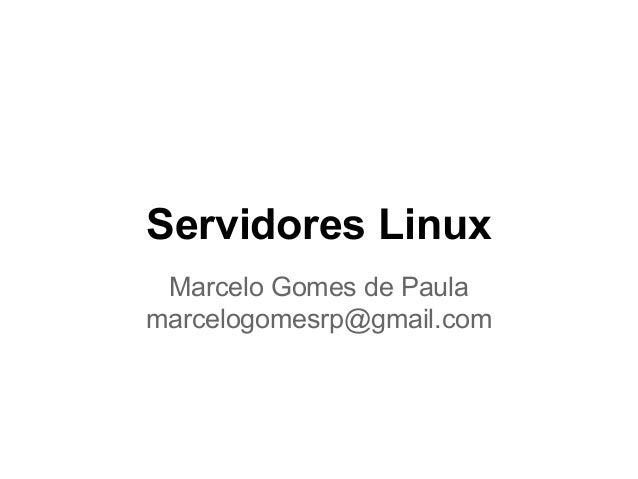 Servidores Linux Marcelo Gomes de Paula marcelogomesrp@gmail.com