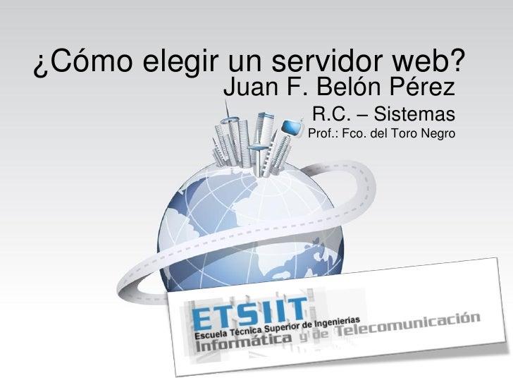 ¿Cómo elegir un servidor web?             Juan F. Belón Pérez                    R.C. – Sistemas                   Prof.: ...