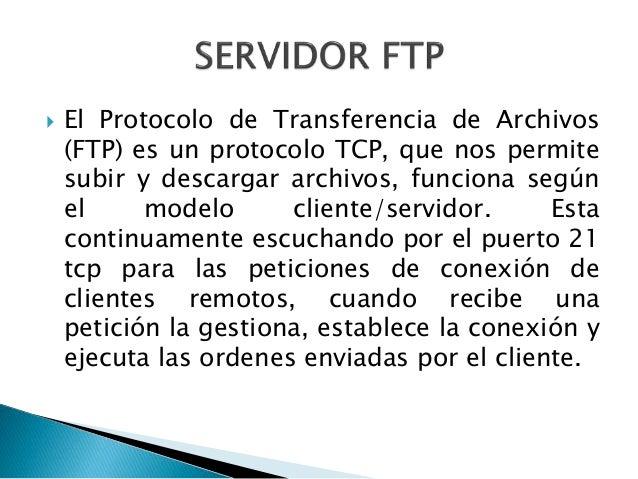 El Protocolo de Transferencia de Archivos (FTP) es un protocolo TCP, que nos permite subir y descargar archivos, funcion...