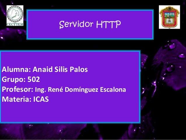 Alumna: Anaid Silis Palos Grupo: 502 Profesor: Ing. René Domínguez Escalona Materia: ICAS Servidor HTTP