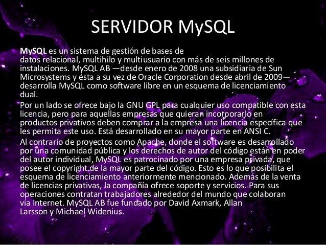SERVIDOR MySQL MySQL es un sistema de gestión de bases de datos relacional, multihilo y multiusuario con más de seis millo...