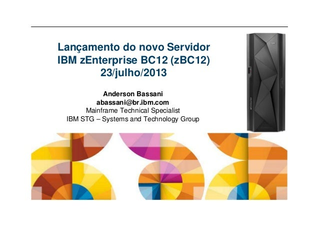 Anderson Bassani abassani@br.ibm.com Mainframe Technical Specialist IBM STG – Systems and Technology Group Lançamento do n...