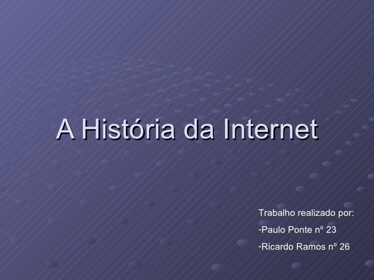 A História da Internet <ul><li>Trabalho realizado por: </li></ul><ul><li>Paulo Ponte nº 23 </li></ul><ul><li>Ricardo Ramos...