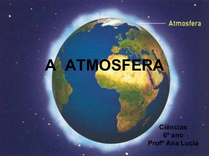 A  ATMOSFERA Ciências 6º ano Profª Ana Lucia