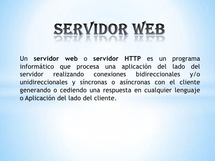 Un servidor web o servidor HTTP es un programainformático que procesa una aplicación del lado delservidor realizando conex...