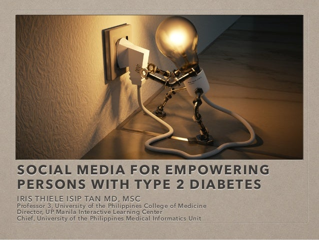 SOCIAL MEDIA FOR EMPOWERING PERSONS WITH TYPE 2 DIABETES IRIS THIELE ISIP TAN MD, MSC Professor 3, University of the Phili...