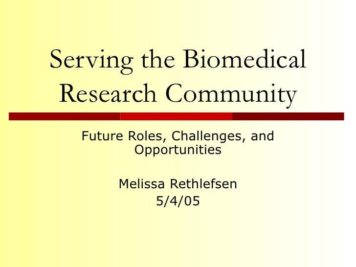 Serving the Biomedical Research Community Future Roles, Challenges, and Opportunities Melissa Rethlefsen 5/4/05