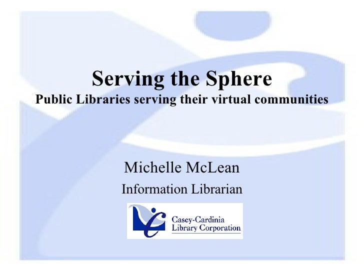 Serving the Sphere Public Libraries serving their virtual communities Michelle McLean Information Librarian