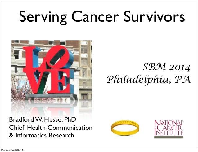 SBM 2014 Philadelphia, PA Bradford W. Hesse, PhD Chief, Health Communication & Informatics Research Serving Cancer Survivo...