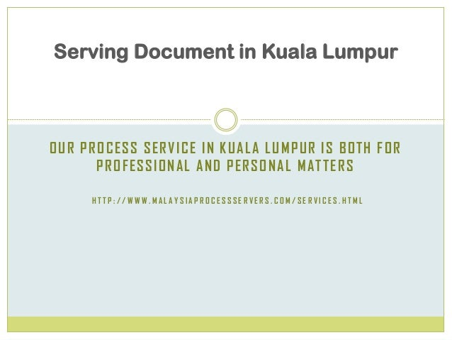 OUR PROCESS SERVICE IN KUALA LUMPUR IS BOTH FOR PROFESSIONAL AND PERSONAL MATTERS H T T P : / / W W W . M A L A Y S I A P ...