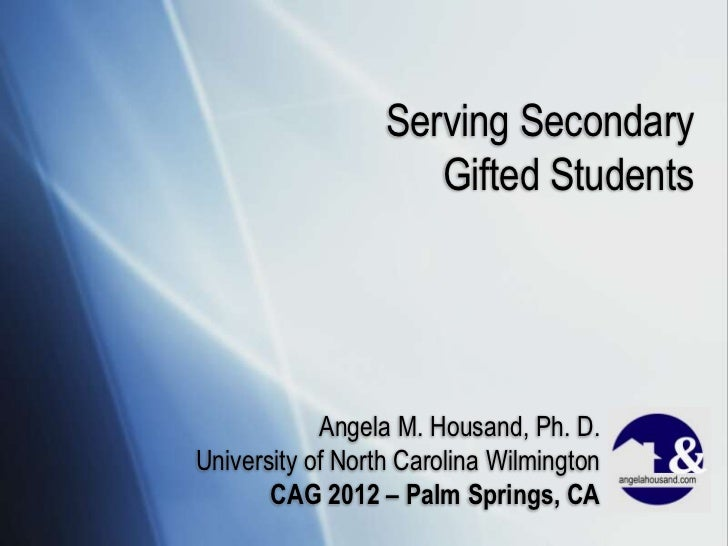 Serving Secondary                     Gifted Students            Angela M. Housand, Ph. D.University of North Carolina Wil...