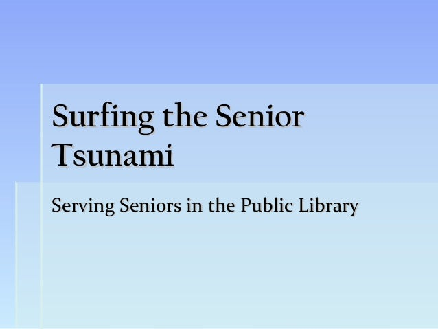 Surfing the SeniorTsunamiServing Seniors in the Public Library