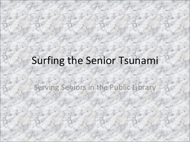 Surfing the Senior Tsunami Serving Seniors in the Public Library