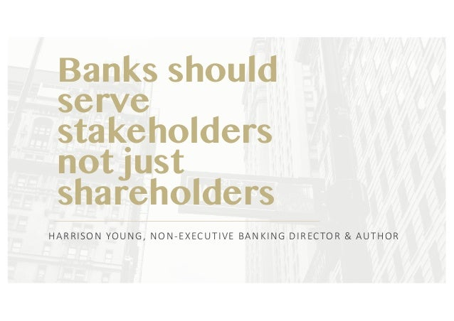 Banks should serve stakeholders not just shareholders HARRISON	YOUNG,	NON-EXECUTIVE	BANKING	DIRECTOR	&	AUTHOR