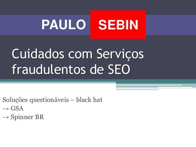 Cuidados com Serviços fraudulentos de SEO Soluções questionáveis – black hat → GSA → Spinner BR SEBINPAULO