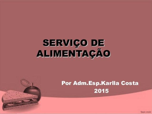 SERVIÇO DESERVIÇO DE ALIMENTAÇÃOALIMENTAÇÃO Por Adm.Esp.Karlla Costa 2015