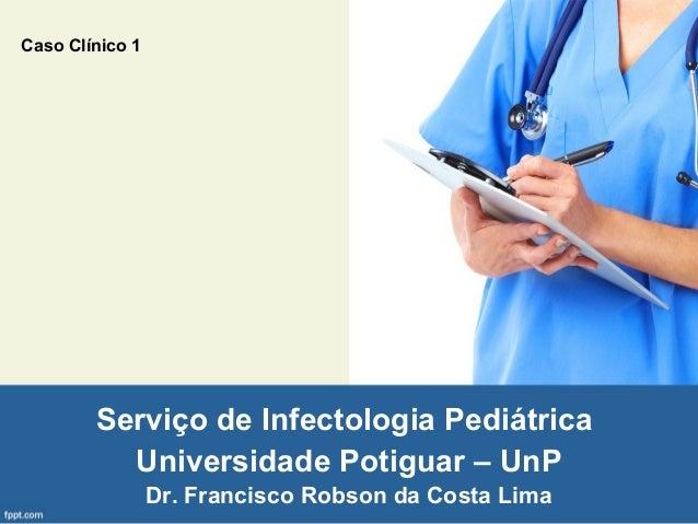 Caso Clínico 1  Serviço de Infectologia Pediátrica Universidade Potiguar – UnP Dr. Francisco Robson da Costa Lima