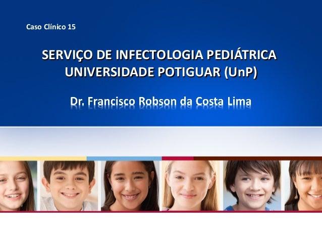 Caso Clínico 15  SERVIÇO DE INFECTOLOGIA PEDIÁTRICA UNIVERSIDADE POTIGUAR (UnP)