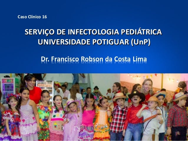 Caso Clínico 16  SERVIÇO DE INFECTOLOGIA PEDIÁTRICA UNIVERSIDADE POTIGUAR (UnP)