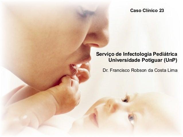 Caso Clínico 23  Serviço de Infectologia Pediátrica Universidade Potiguar (UnP) Dr. Francisco Robson da Costa Lima