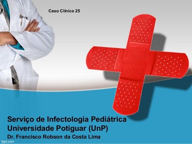 Caso Clínico 25  Serviço de Infectologia Pediátrica Universidade Potiguar (UnP) Dr. Francisco Robson da Costa Lima