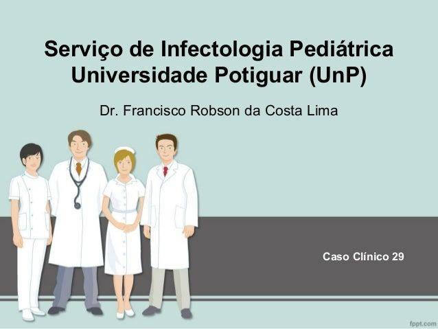 Serviço de Infectologia Pediátrica Universidade Potiguar (UnP) Dr. Francisco Robson da Costa Lima  Caso Clínico 29