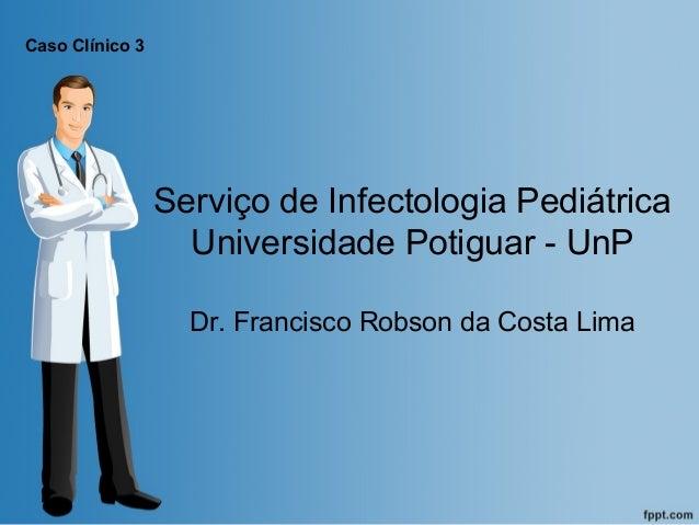 Caso Clínico 3  Serviço de Infectologia Pediátrica Universidade Potiguar - UnP Dr. Francisco Robson da Costa Lima