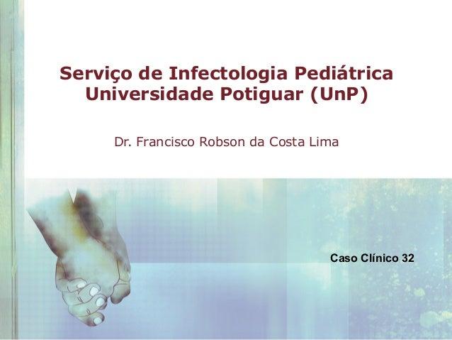 Serviço de Infectologia Pediátrica Universidade Potiguar (UnP) Dr. Francisco Robson da Costa Lima  Caso Clínico 32