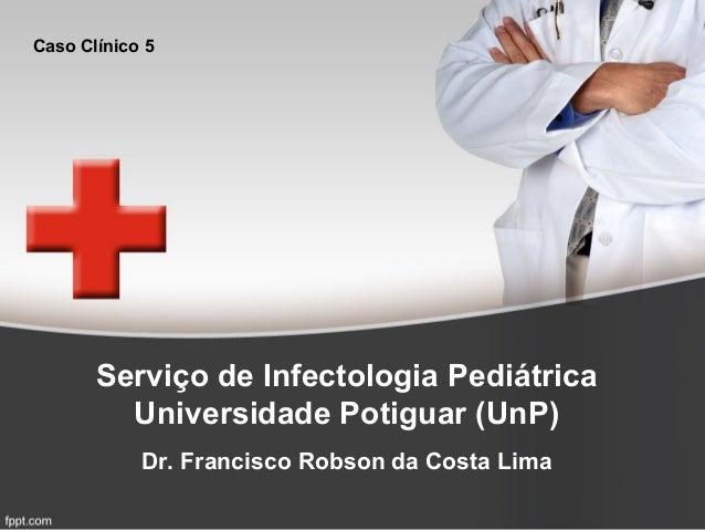 Serviço de Infectologia Pediátrica Universidade Potiguar (UnP) Dr. Francisco Robson da Costa Lima Caso Clínico 5