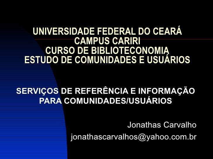 UNIVERSIDADE FEDERAL DO CEARÁ CAMPUS CARIRI CURSO DE BIBLIOTECONOMIA ESTUDO DE COMUNIDADES E USUÁRIOS SERVIÇOS DE REFERÊNC...