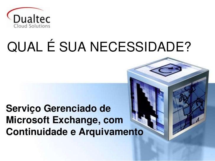 QUAL É SUA NECESSIDADE?<br />Serviço Gerenciado de Microsoft Exchange, com Continuidade e Arquivamento<br />