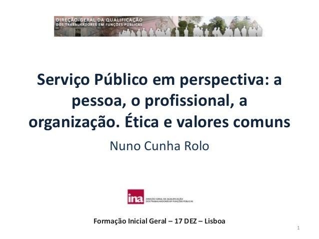 Serviço Público em perspectiva: a      pessoa, o profissional, aorganização. Ética e valores comuns            Nuno Cunha ...