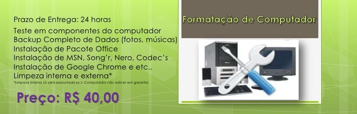 Prazo de Entrega: 24 horasTeste em componentes do computadorBackup Completo de Dados (fotos, músicas)Instalação de Pacote ...