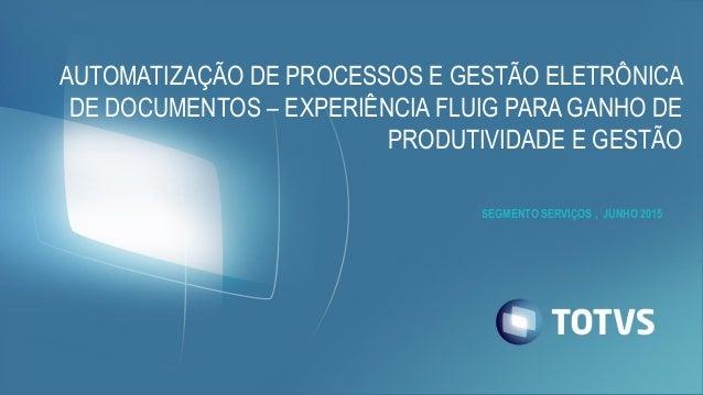 SEGMENTO SERVIÇOS , JUNHO 2015 AUTOMATIZAÇÃO DE PROCESSOS E GESTÃO ELETRÔNICA DE DOCUMENTOS – EXPERIÊNCIA FLUIG PARA GANHO...
