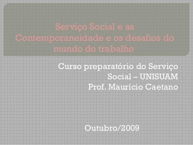 Serviço Social e as Contemporaneidade e os desafios do mundo do trabalho Curso preparatório do Serviço Social – UNISUAM Pr...