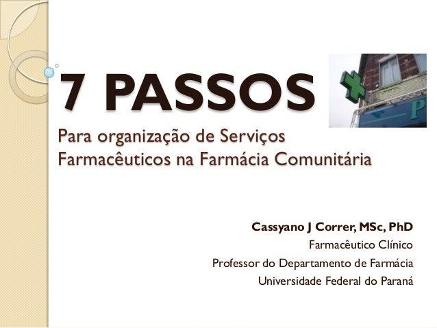 7 PASSOSPara organização de ServiçosFarmacêuticos na Farmácia Comunitária                          Cassyano J Correr, MSc,...