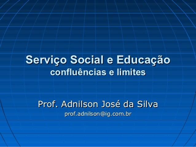Serviço Social e Educação    confluências e limites  Prof. Adnilson José da Silva        prof.adnilson@ig.com.br
