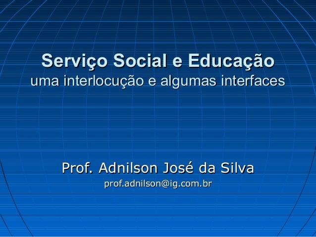 Serviço Social e Educação uma interlocução e algumas interfaces  Prof. Adnilson José da Silva prof.adnilson@ig.com.br