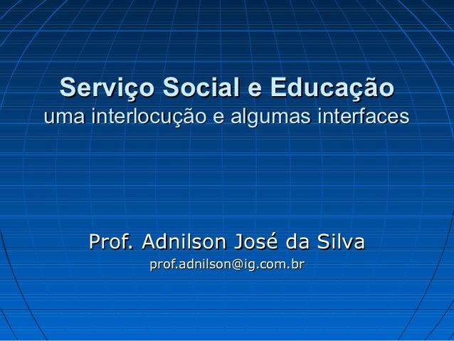 Serviço Social e Educaçãouma interlocução e algumas interfaces    Prof. Adnilson José da Silva          prof.adnilson@ig.c...