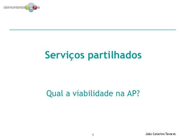 João Catarino Tavares1 Qual a viabilidade na AP? Serviços partilhados